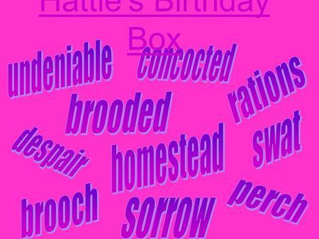 Hattie's Birthday Box. Undeniable Rations Brooded Concocted Despair Homestead Perch Brooch Sorrow Swat.