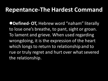 "Repentance-The Hardest Command Defined- OT, Hebrew word ""naham"" literally to lose one's breathe, to pant, sight or groan. To lament and grieve. When used."