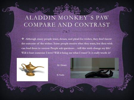 ALADDIN MONKEY`S PAW COMPARE AND CONTRAST  Although many people want, dream, and plead for wishes, they don't know the outcome of the wishes. Some people.