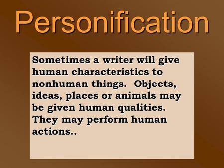 Personification Sometimes a writer will give human characteristics to nonhuman things. Objects, ideas, places or animals may be given human qualities.