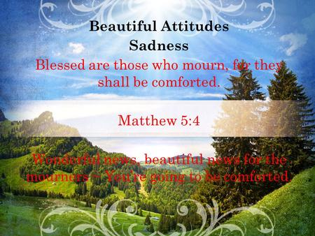 Beautiful Attitudes Sadness Blessed are those who mourn, for they shall be comforted. Matthew 5:4 Wonderful news, beautiful news for the mourners ~ You're.