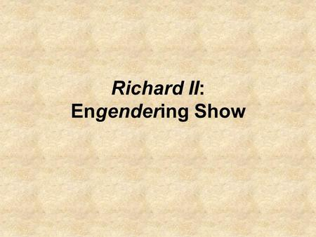 Richard II: Engendering Show. Conclusion of Last Class: the second gage scene represents the structure of the first but brings out the element of show.