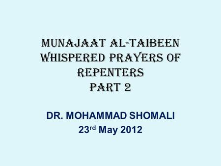 MUNAJAAT AL-TAIBEEN WHISPERED PRAYERS OF REPENTERS PART 2 DR. MOHAMMAD SHOMALI 23 rd May 2012.
