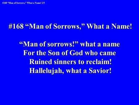 "#168 ""Man of Sorrows,"" What a Name! ""Man of sorrows!"" what a name For the Son of God who came Ruined sinners to reclaim! Hallelujah, what a Savior! #168."