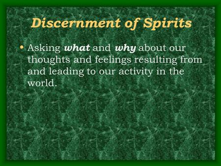 Discernment of Spirits Asking what and why about our thoughts and feelings resulting from and leading to our activity in the world.