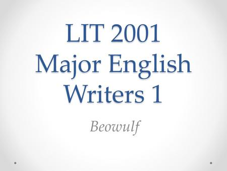 LIT 2001 Major English Writers 1 Beowulf. Beowulf Beowulf in Old English The first three lines of the poem: (Old English passage and sound file from the.