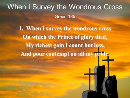 When I Survey the Wondrous Cross 1. When I survey the wondrous cross On which the Prince of glory died, My richest gain I count but loss, And pour contempt.