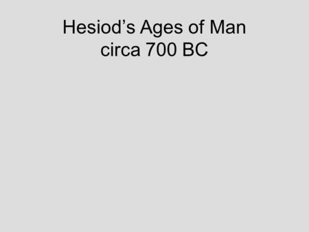 Hesiod's Ages of Man circa 700 BC. Age of Gold Time of Cronus (Saturn) Men made of Gold by Cronus No sorrow or work – always spring Always youthful and.