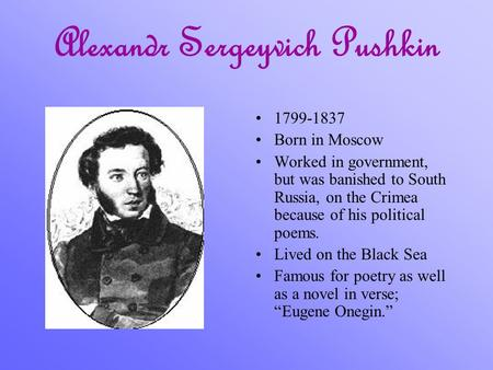 Alexandr Sergeyvich Pushkin 1799-1837 Born in Moscow Worked in government, but was banished to South Russia, on the Crimea because of his political poems.
