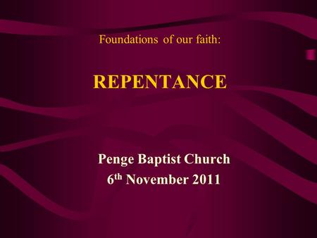Foundations of our faith: REPENTANCE Penge Baptist Church 6 th November 2011.