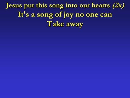 Jesus put this song into our hearts (2x) It's a song of joy no one can Take away.
