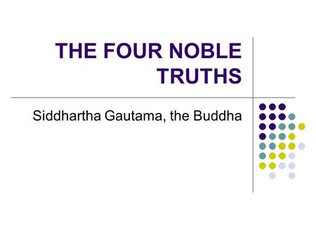 THE FOUR NOBLE TRUTHS Siddhartha Gautama, the Buddha.