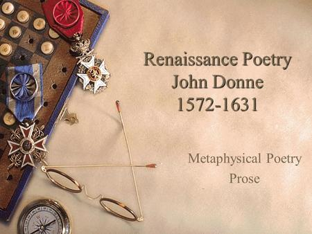 Renaissance Poetry John Donne 1572-1631 Metaphysical Poetry Prose.