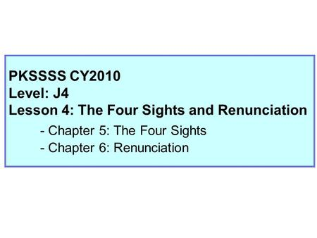 PKSSSS CY2010 Level: J4 Lesson 4: The Four Sights and Renunciation - Chapter 5: The Four Sights - Chapter 6: Renunciation.