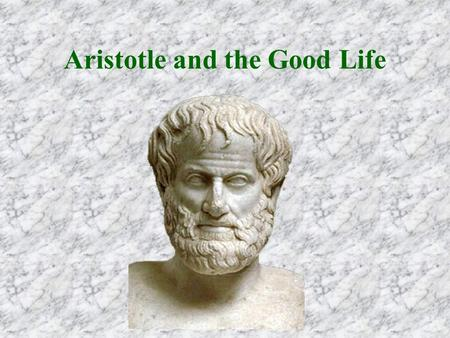 Aristotle and the Good Life. The Good When a thing has a proper operation, the good of the thing and its well-being consist in that operation.