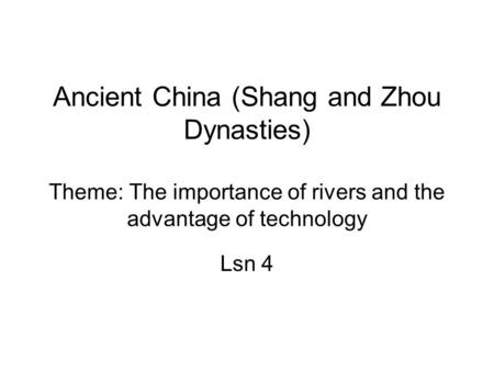 Ancient China (Shang and Zhou Dynasties) Theme: The importance of rivers and the advantage of technology Lsn 4.