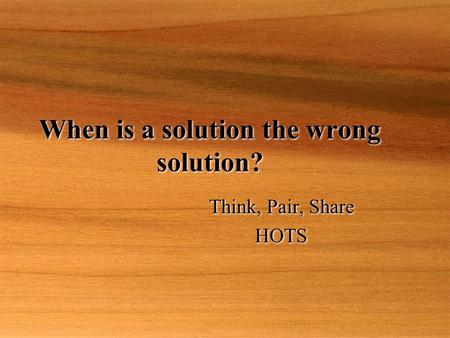 When is a solution the wrong solution? Think, Pair, Share HOTS Think, Pair, Share HOTS.