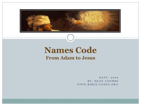 DATE: 2009 BY: DEAN COOMBS WWW.BIBLE-CODES.ORG Names Code From Adam to Jesus.