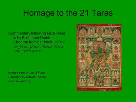 Homage to the 21 Taras Commentary following each verse is by Bhikshuni Thubten Chodron from her book, How to Free Your Mind: Tara the Liberator. Images.