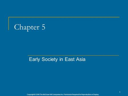 Copyright © 2006 The McGraw-Hill Companies Inc. Permission Required for Reproduction or Display. 1 Chapter 5 Early Society in East Asia.