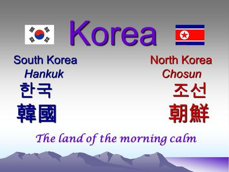 Korea South Korea North Korea HankukChosun 한국 조선 韓國 朝鮮 Korea South Korea North Korea HankukChosun 한국 조선 韓國 朝鮮 The land of the morning calm.