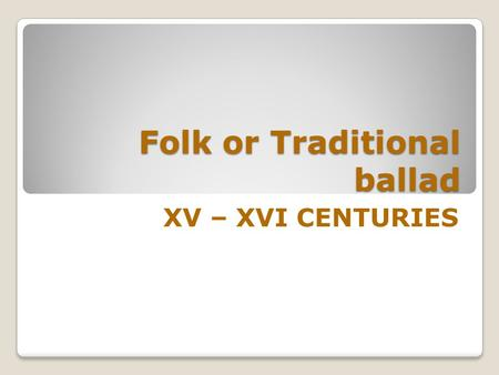 Folk or Traditional ballad XV – XVI CENTURIES Anonymous oral form Europe. Anonymous oral form which appears in the late Middle Ages throughout Europe.