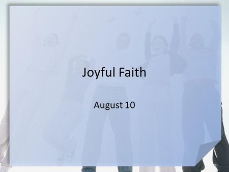 Joyful Faith August 10. Be honest now … What turns your good day into a terrible, horrible, no-good, very bad day? Even in difficult circumstances, God.