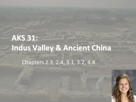 AKS 31: Indus Valley & Ancient China Chapters 2.3, 2.4, 3.1, 3.2, 4.4.
