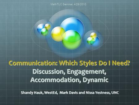 Communication: Which Styles Do I Need? Discussion, Engagement, Accommodation, Dynamic Shandy Hauk, WestEd, Mark Davis and Nissa Yestness, UNC MathTLC Seminar,