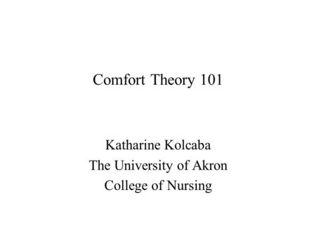 Comfort Theory 101 Katharine Kolcaba The University of Akron College of Nursing.