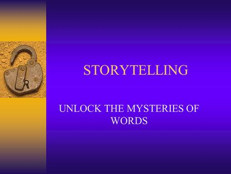 STORYTELLING UNLOCK THE MYSTERIES OF WORDS. Value of Storytelling  A sharing experience that leads to books  Discovery of the way an author creates.