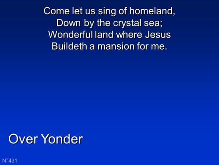 Over Yonder N°431 Come let us sing of homeland, Down by the crystal sea; Wonderful land where Jesus Buildeth a mansion for me.