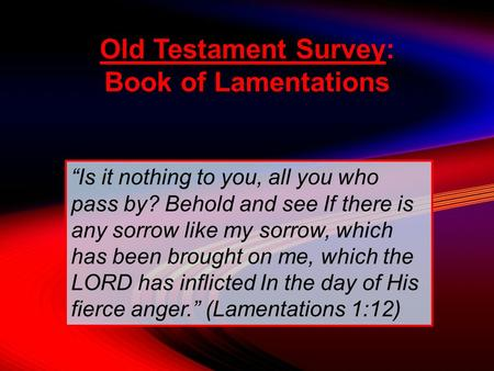 "Old Testament Survey: Book of Lamentations ""Is it nothing to you, all you who pass by? Behold and see If there is any sorrow like my sorrow, which has."