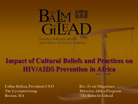 Impact of Cultural Beliefs and Practices on HIV/AIDS Prevention in Africa Erline Belton, President/CEO Rev. Evatt Mugarura The Lyceum Group Director, Africa.