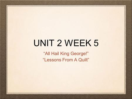 "UNIT 2 WEEK 5 ""All Hail King George!"" ""Lessons From A Quilt"""
