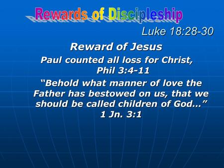 "Luke 18:28-30 Reward of Jesus Paul counted all loss for Christ, Phil 3:4-11 ""Behold what manner of love the Father has bestowed on us, that we should be."