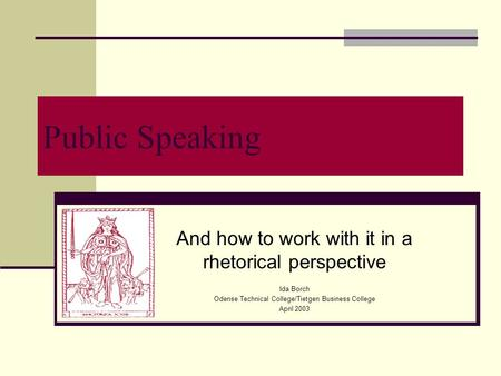 Public Speaking And how to work with it in a rhetorical perspective Ida Borch Odense Technical College/Tietgen Business College April 2003.