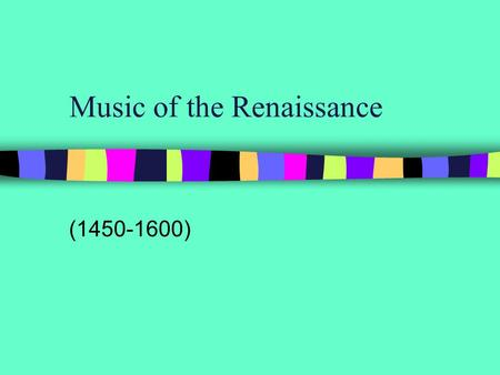 "Music of the Renaissance (1450-1600). Renaissance means ""Rebirth"""