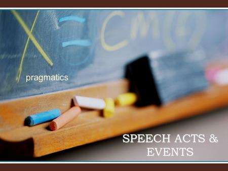 Pragmatics SPEECH ACTS & EVENTS. SPEECH ACTS Locutionary actsLocutionary acts Illocutionary actsIllocutionary acts Perlocutionary actsPerlocutionary.