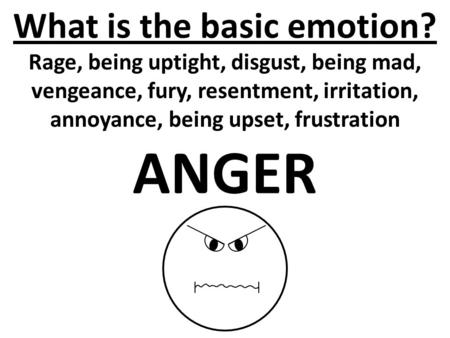 What is the basic emotion? Rage, being uptight, disgust, being mad, vengeance, fury, resentment, irritation, annoyance, being upset, frustration ANGER.