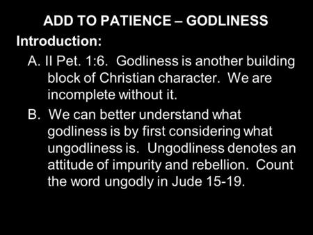 ADD TO PATIENCE – GODLINESS Introduction: A. II Pet. 1:6. Godliness is another building block of Christian character. We are incomplete without it. B.