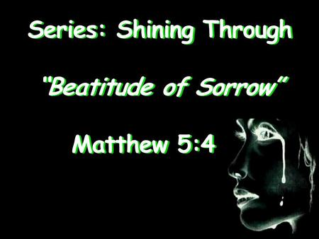 "Series: Shining Through ""Beatitude of Sorrow"" Matthew 5:4 Matthew 5:4."