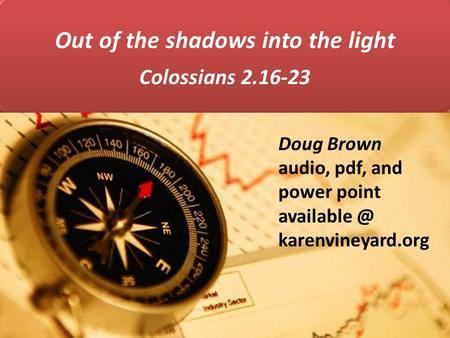 Out of the shadows into the light Colossians 2.16-23 Doug Brown audio, pdf, and power point karenvineyard.org.