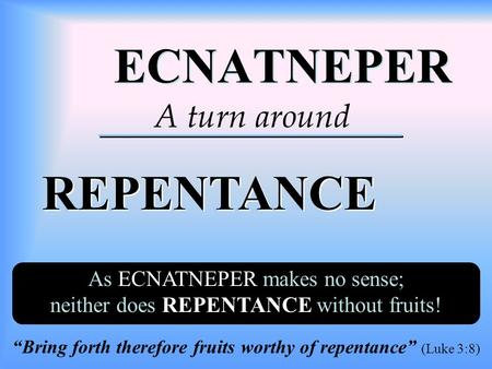 "ECNATNEPER ECNATNEPER REPENTANCE REPENTANCE A turn around As ECNATNEPER makes no sense; neither does REPENTANCE without fruits! ""Bring forth therefore."