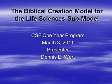 The Creation Model for the Life Sciences Sub-Model The Biblical Creation Model for the Life Sciences Sub-Model CSF One Year Program March 3, 2011 Presenter.