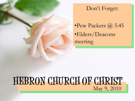 HEBRON CHURCH OF CHRIST Don't Forget: Pew 5:45 Elders/Deacons meeting May 9, 2010.