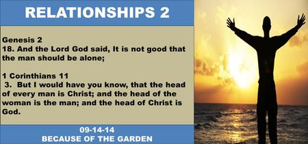Genesis 2 18. And the Lord God said, It is not good that the man should be alone; 1 Corinthians 11 3. But I would have you know, that the head of every.