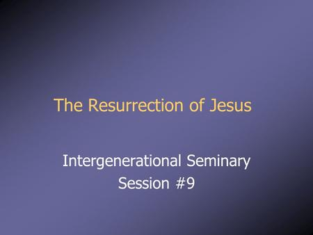 The Resurrection of Jesus Intergenerational Seminary Session #9.