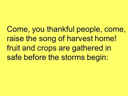 Come, you thankful people, come, raise the song of harvest home! fruit and crops are gathered in safe before the storms begin: