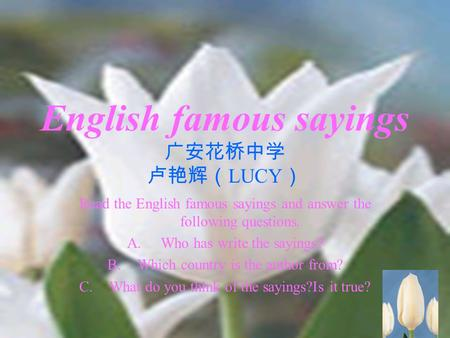 1 English famous sayings 广安花桥中学 卢艳辉( LUCY ) Read the English famous sayings and answer the following questions. A. Who has write the sayings? B.Which country.